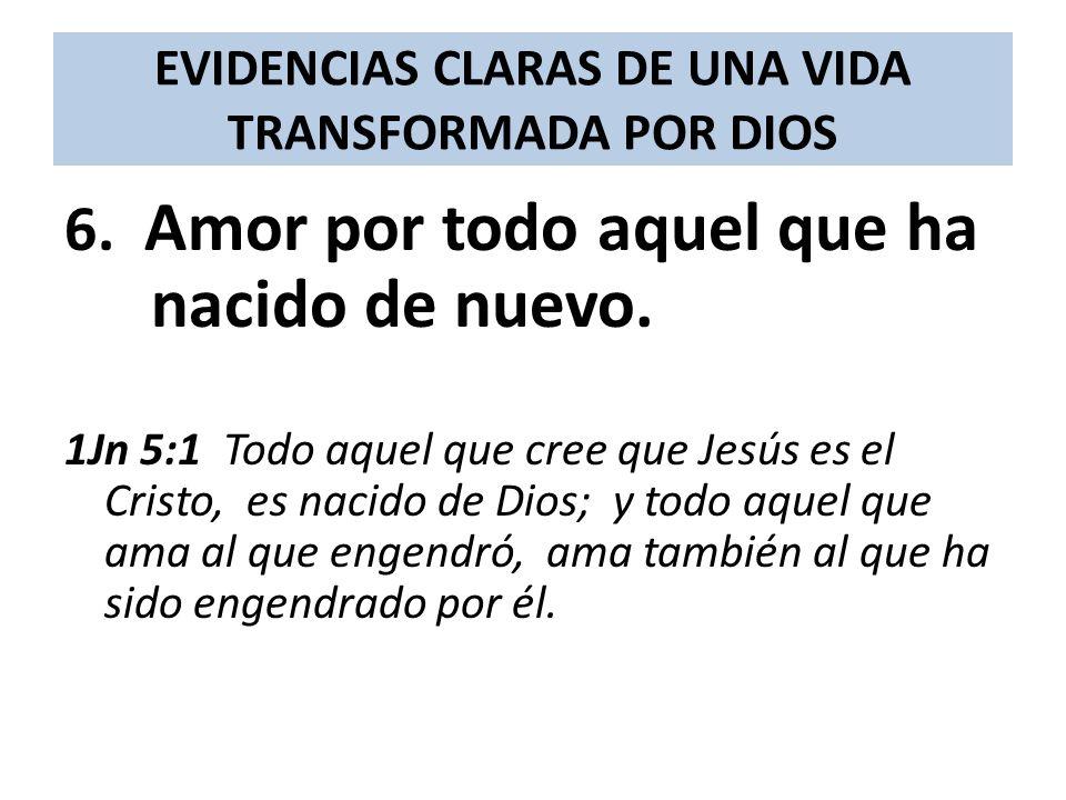 EVIDENCIAS CLARAS DE UNA VIDA TRANSFORMADA POR DIOS 6. Amor por todo aquel que ha nacido de nuevo. 1Jn 5:1 Todo aquel que cree que Jesús es el Cristo,