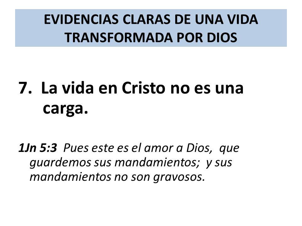 EVIDENCIAS CLARAS DE UNA VIDA TRANSFORMADA POR DIOS 7. La vida en Cristo no es una carga. 1Jn 5:3 Pues este es el amor a Dios, que guardemos sus manda