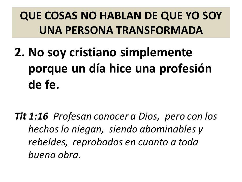 QUE COSAS NO HABLAN DE QUE YO SOY UNA PERSONA TRANSFORMADA 2.No soy cristiano simplemente porque un día hice una profesión de fe. Tit 1:16 Profesan co
