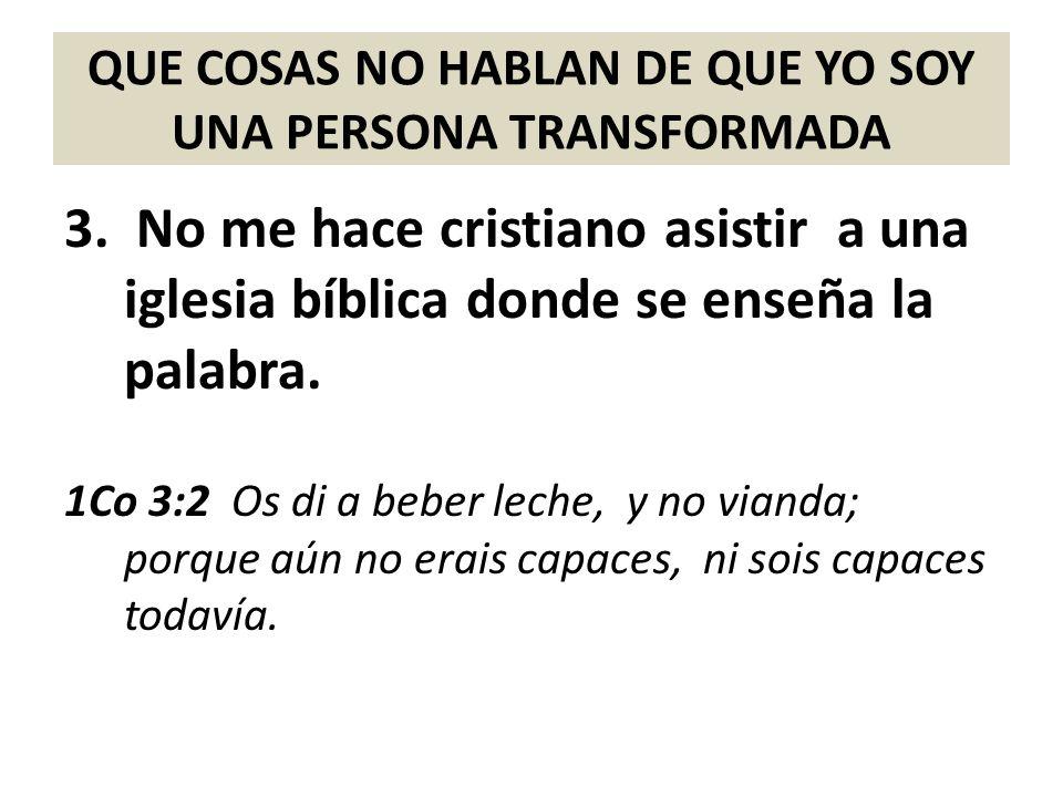 QUE COSAS NO HABLAN DE QUE YO SOY UNA PERSONA TRANSFORMADA 3. No me hace cristiano asistir a una iglesia bíblica donde se enseña la palabra. 1Co 3:2 O