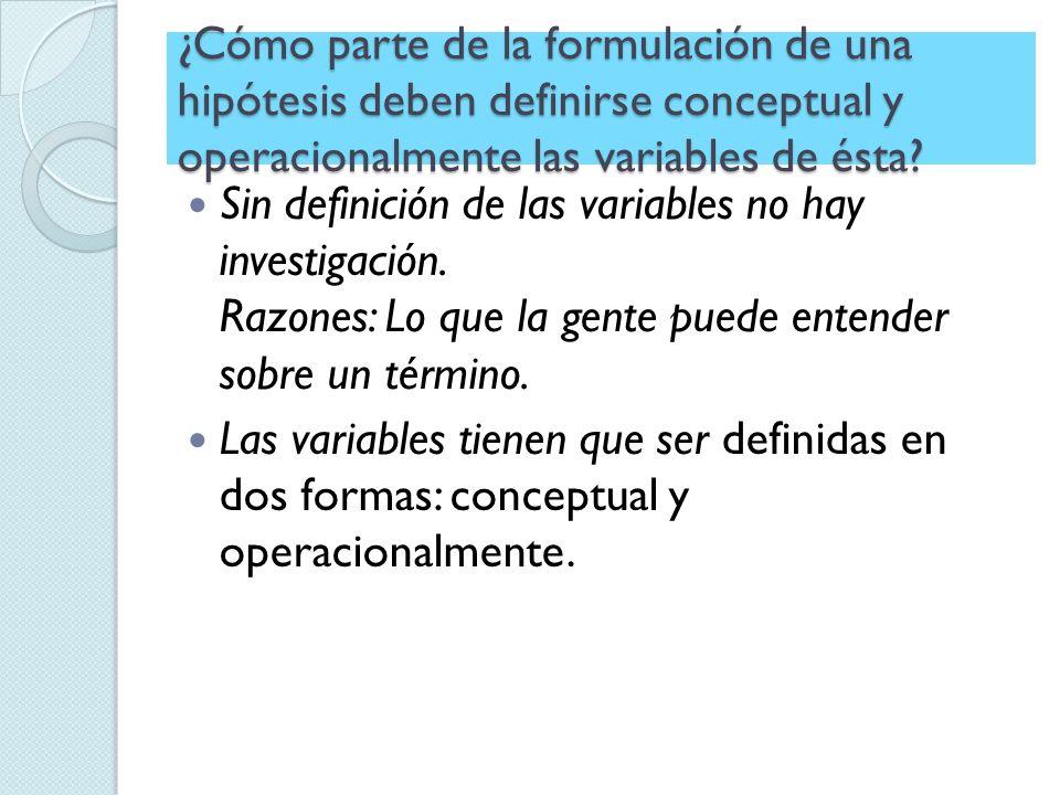 ¿Cómo parte de la formulación de una hipótesis deben definirse conceptual y operacionalmente las variables de ésta? Sin definición de las variables no