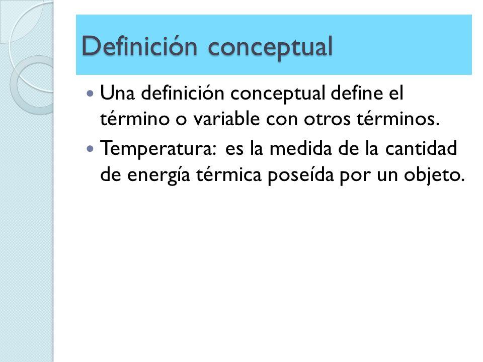 Definición conceptual Una definición conceptual define el término o variable con otros términos. Temperatura: es la medida de la cantidad de energía t