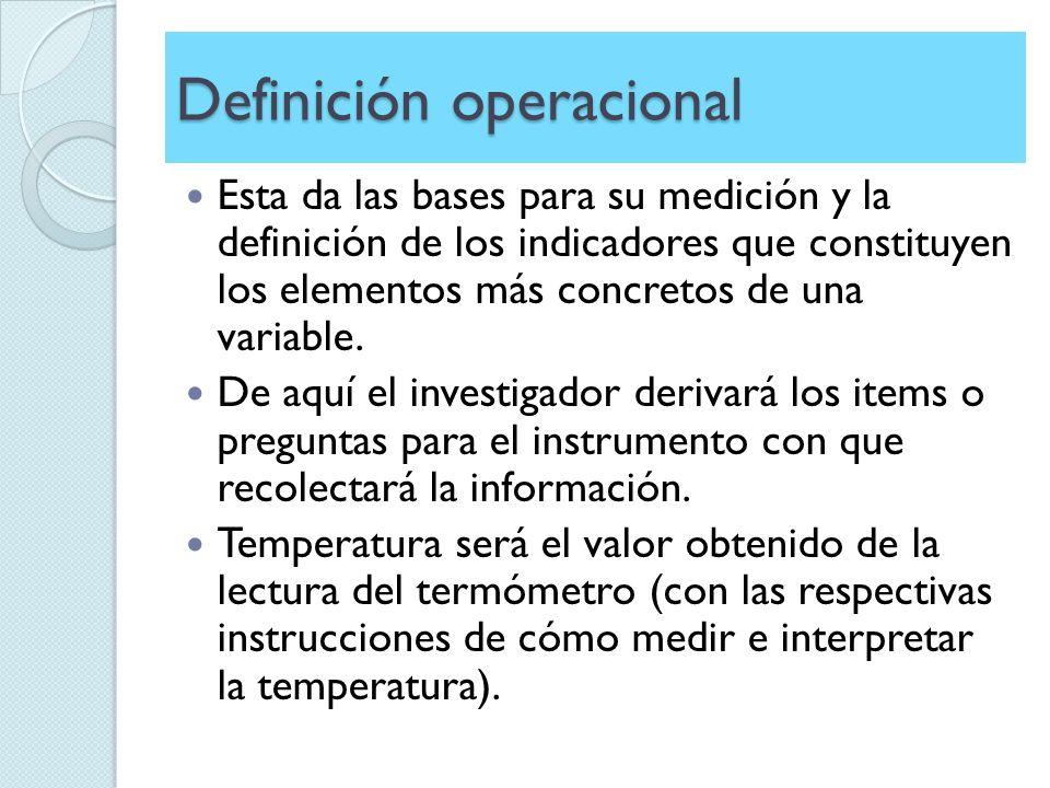 Definición operacional Esta da las bases para su medición y la definición de los indicadores que constituyen los elementos más concretos de una variab