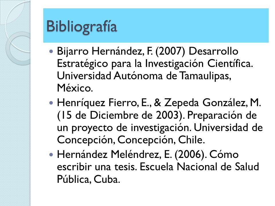 Bibliografía Bijarro Hernández, F. (2007) Desarrollo Estratégico para la Investigación Científica. Universidad Autónoma de Tamaulipas, México. Henríqu