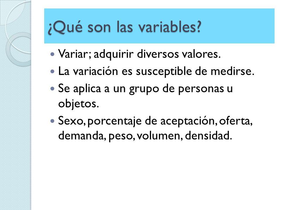 ¿Qué son las variables? Variar; adquirir diversos valores. La variación es susceptible de medirse. Se aplica a un grupo de personas u objetos. Sexo, p