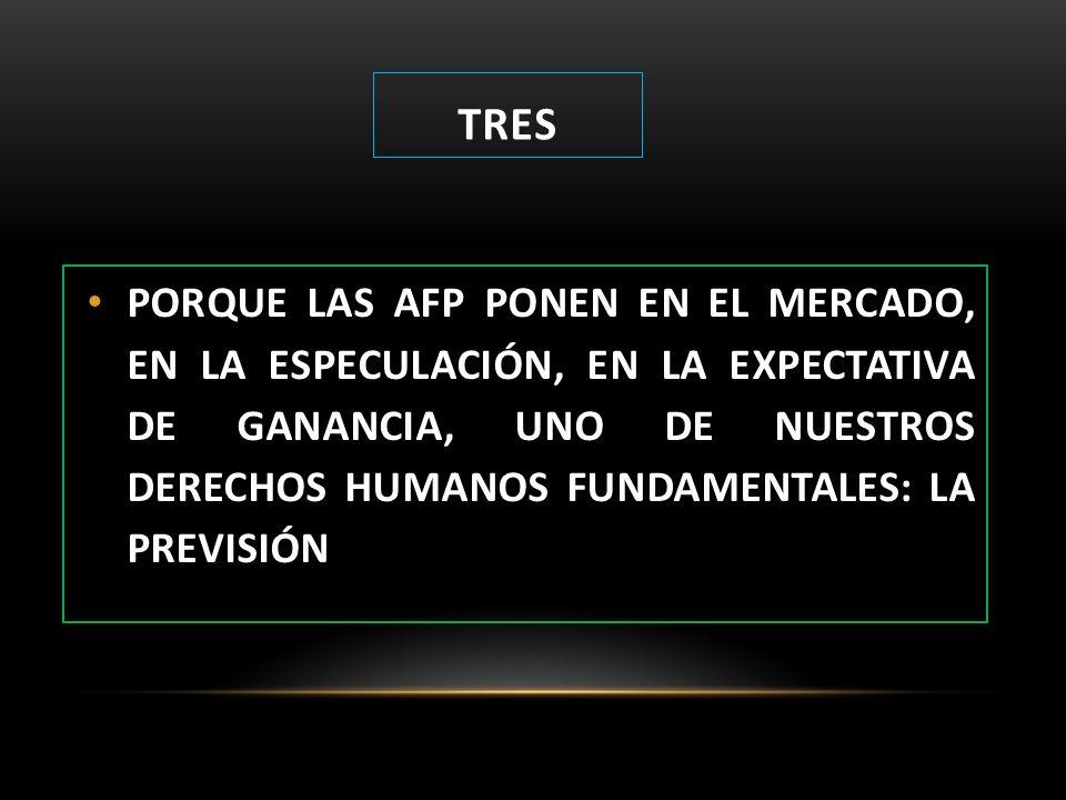 TRES PORQUE LAS AFP PONEN EN EL MERCADO, EN LA ESPECULACIÓN, EN LA EXPECTATIVA DE GANANCIA, UNO DE NUESTROS DERECHOS HUMANOS FUNDAMENTALES: LA PREVISI