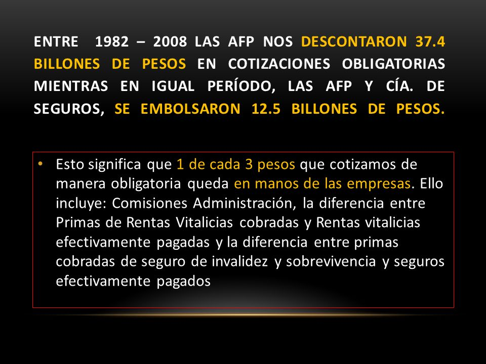 ENTRE 1982 – 2008 LAS AFP NOS DESCONTARON 37.4 BILLONES DE PESOS EN COTIZACIONES OBLIGATORIAS MIENTRAS EN IGUAL PERÍODO, LAS AFP Y CÍA. DE SEGUROS, SE