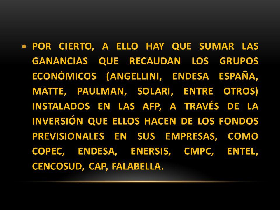 POR CIERTO, A ELLO HAY QUE SUMAR LAS GANANCIAS QUE RECAUDAN LOS GRUPOS ECONÓMICOS (ANGELLINI, ENDESA ESPAÑA, MATTE, PAULMAN, SOLARI, ENTRE OTROS) INST