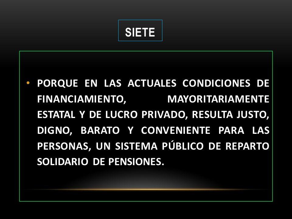 SIETE PORQUE EN LAS ACTUALES CONDICIONES DE FINANCIAMIENTO, MAYORITARIAMENTE ESTATAL Y DE LUCRO PRIVADO, RESULTA JUSTO, DIGNO, BARATO Y CONVENIENTE PA
