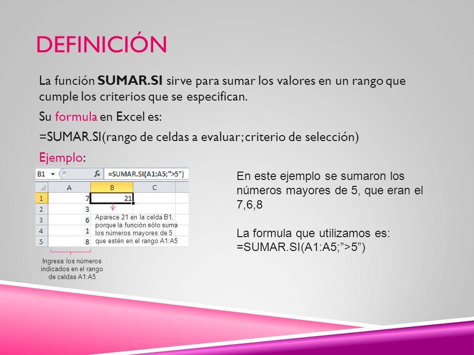 DEFINICIÓN La función SUMAR.SI sirve para sumar los valores en un rango que cumple los criterios que se especifican. Su formula en Excel es: =SUMAR.SI