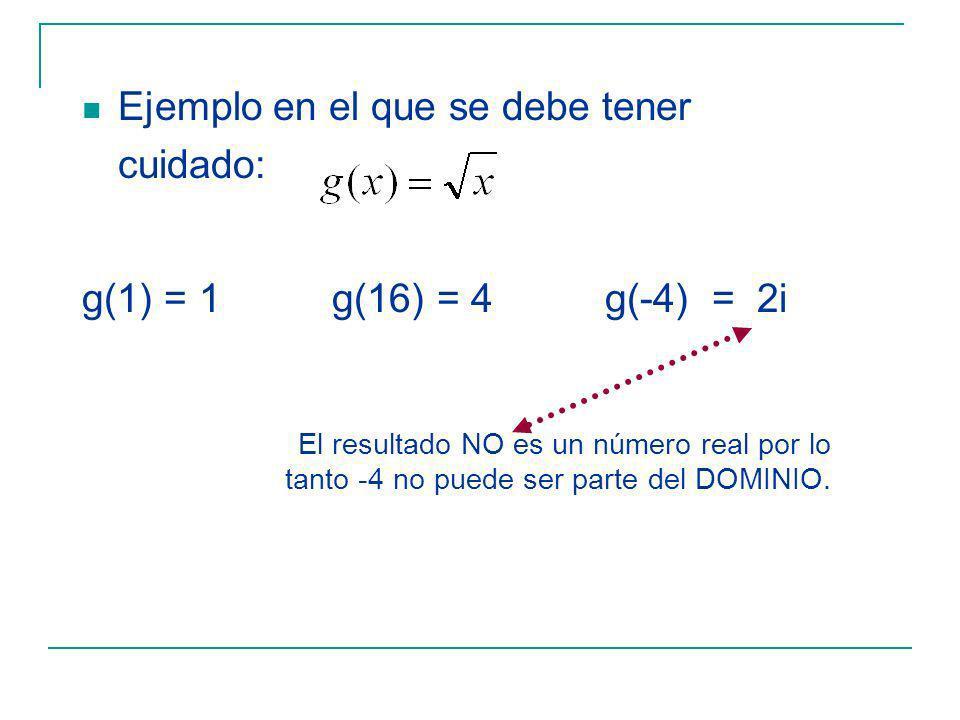 Ejemplo en el que se debe tener cuidado: g(1) = 1 g(16) = 4 g(-4) = 2i El resultado NO es un número real por lo tanto -4 no puede ser parte del DOMINIO.