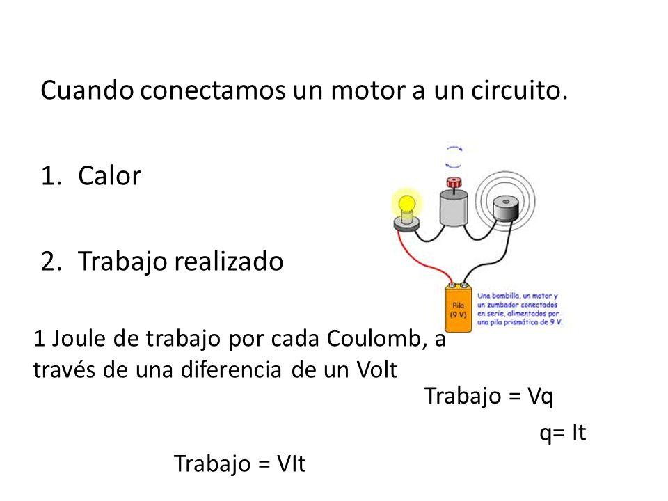 Cuando conectamos un motor a un circuito. 1.Calor 2.Trabajo realizado 1 Joule de trabajo por cada Coulomb, a través de una diferencia de un Volt Traba