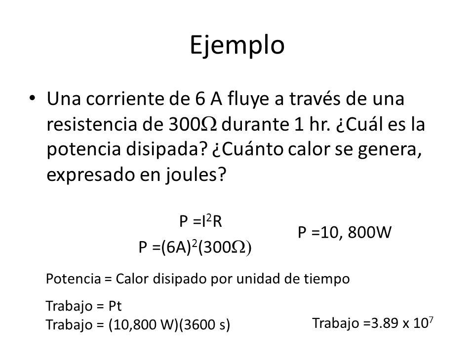 Ejemplo Una corriente de 6 A fluye a través de una resistencia de 300 durante 1 hr. ¿Cuál es la potencia disipada? ¿Cuánto calor se genera, expresado