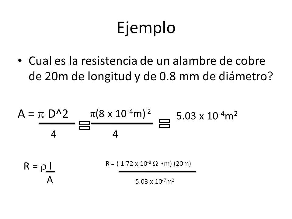 Ejemplo Cual es la resistencia de un alambre de cobre de 20m de longitud y de 0.8 mm de diámetro? A = D^2 4 (8 x 10 -4 m) 2 4 5.03 x 10 -4 m 2 R = l A