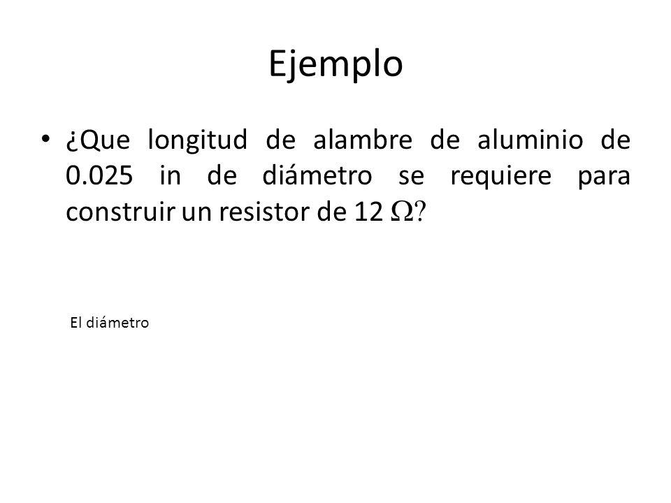 Ejemplo ¿Que longitud de alambre de aluminio de 0.025 in de diámetro se requiere para construir un resistor de 12 El diámetro
