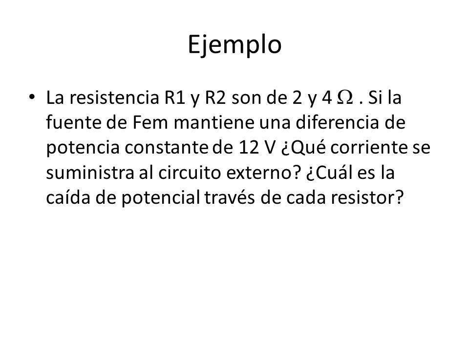 Ejemplo La resistencia R1 y R2 son de 2 y 4. Si la fuente de Fem mantiene una diferencia de potencia constante de 12 V ¿Qué corriente se suministra al