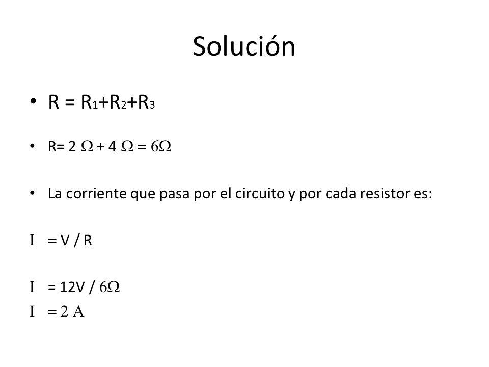 Solución R = R 1 +R 2 +R 3 R= 2 + 4 La corriente que pasa por el circuito y por cada resistor es: V / R = 12V /