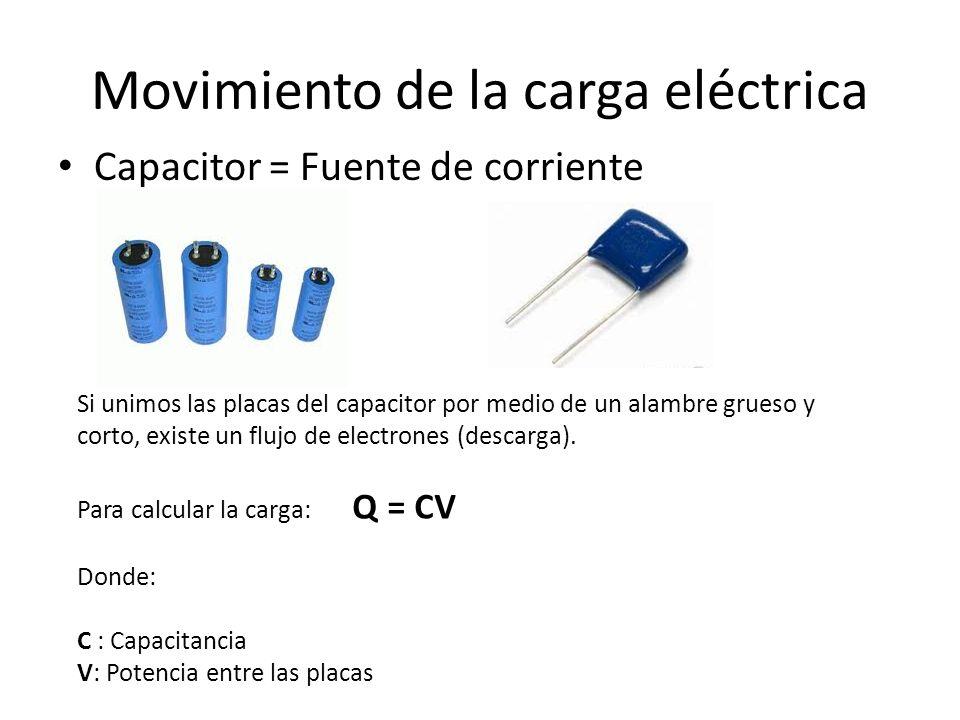 Movimiento de la carga eléctrica Capacitor = Fuente de corriente Si unimos las placas del capacitor por medio de un alambre grueso y corto, existe un