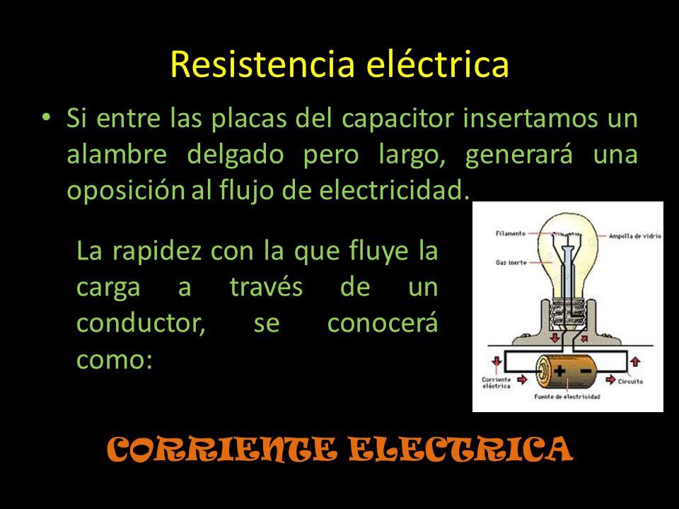 Resistencia eléctrica Si entre las placas del capacitor insertamos un alambre delgado pero largo, generará una oposición al flujo de electricidad. COR