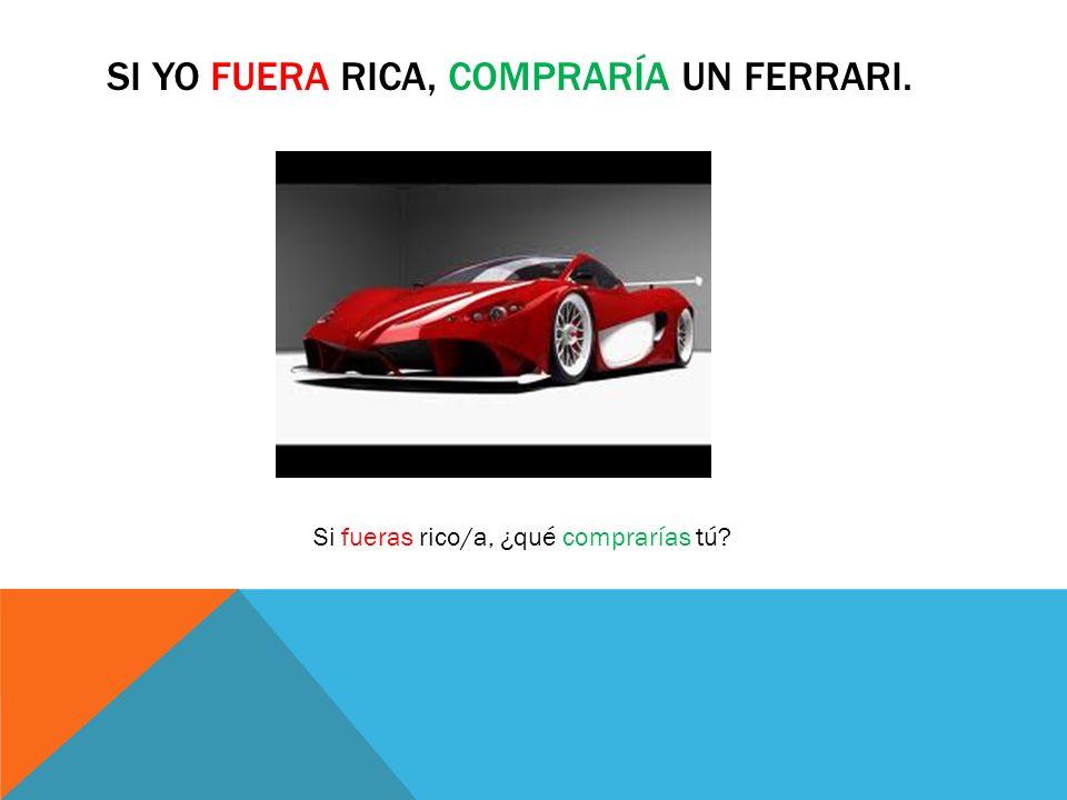 SI YO FUERA RICA, COMPRARÍA UN FERRARI. Si fueras rico/a, ¿qué comprarías tú?
