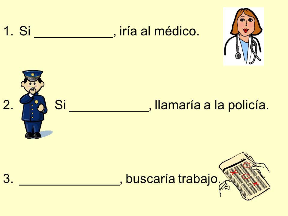 1.Si ___________, iría al médico. 2. Si ___________, llamaría a la policía. 3.______________, buscaría trabajo.