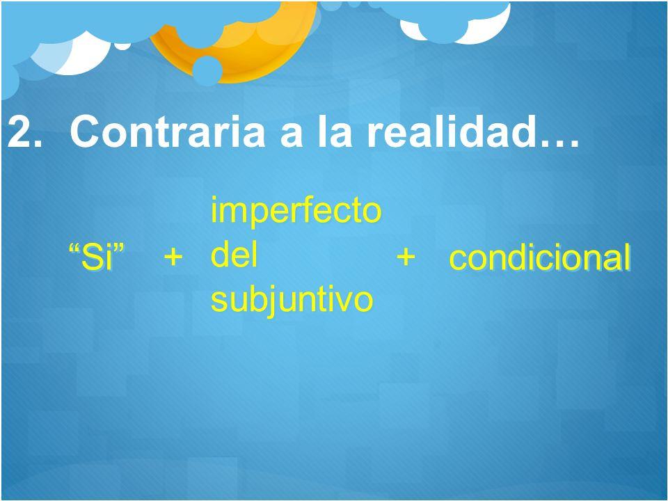 2. Contraria a la realidad… Si + + imperfecto del subjuntivo imperfecto del subjuntivo + + condicional