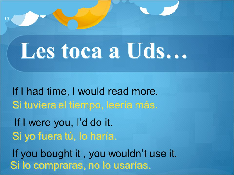 Les toca a Uds… 19 If I had time, I would read more. If I were you, Id do it. If you bought it, you wouldnt use it. Si tuviera el tiempo, leería más.
