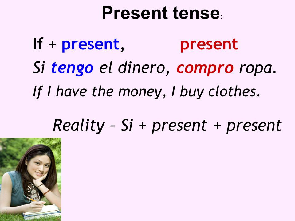 If + present,present Si tengo el dinero, compro ropa. If I have the money, I buy clothes. Reality – Si + present + present Present tense :