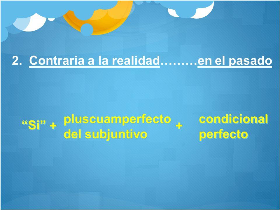 2. Contraria a la realidad………en el pasado Si + + pluscuamperfecto del subjuntivo pluscuamperfecto del subjuntivo + + condicional perfecto condicional