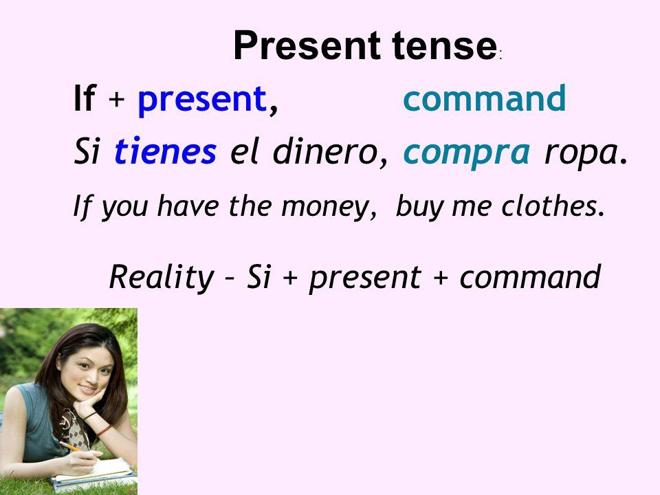 If + present,command Si tienes el dinero, compra ropa. If you have the money, buy me clothes. Reality – Si + present + command Present tense :
