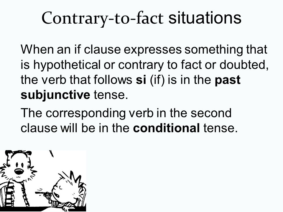 Contrary-to-fact situations When an if clause expresses something that is hypothetical or contrary to fact or doubted, the verb that follows si (if) i