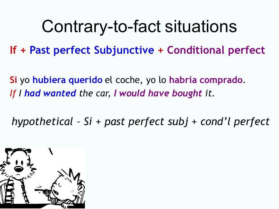 Contrary-to-fact situations If + Past perfect Subjunctive + Conditional perfect Si yo hubiera querido el coche, yo lo habría comprado. If I had wanted