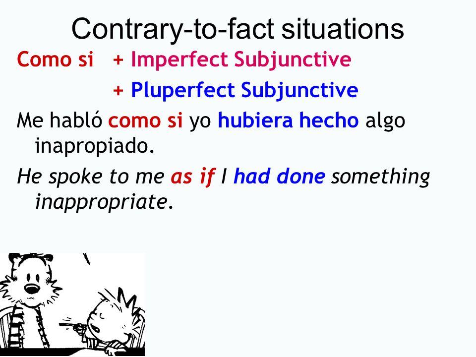 Contrary-to-fact situations Como si + Imperfect Subjunctive + Pluperfect Subjunctive Me habló como si yo hubiera hecho algo inapropiado. He spoke to m