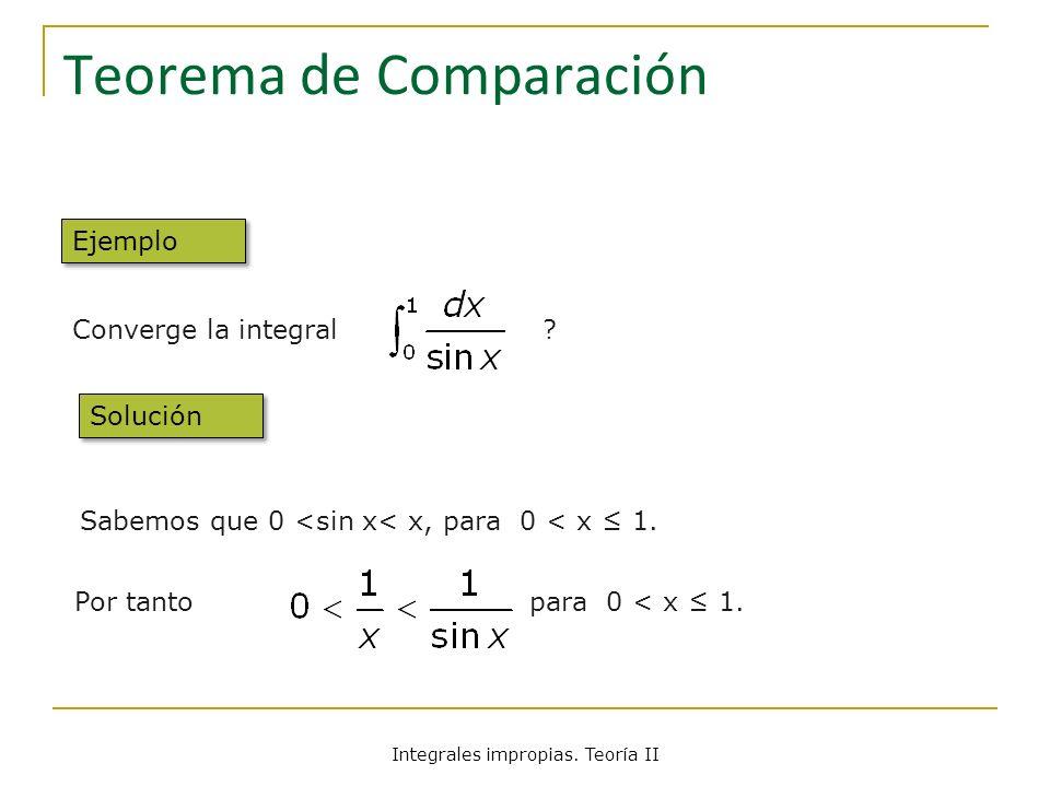 Teorema de Comparación Converge la integral ? Sabemos que 0 <sin x< x, para 0 < x 1. Por tanto para 0 < x 1. Ejemplo Solución Integrales impropias. Te