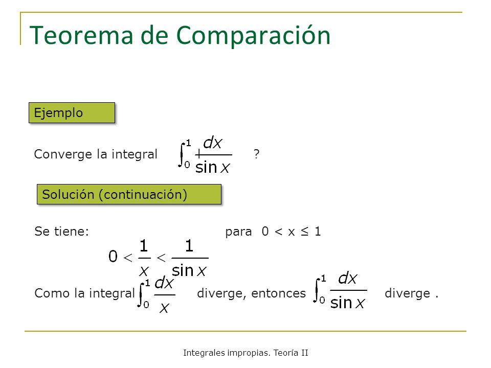 Teorema de Comparación Converge la integral l ? Se tiene: para 0 < x 1 Como la integral diverge, entonces diverge. Ejemplo Solución (continuación) Int