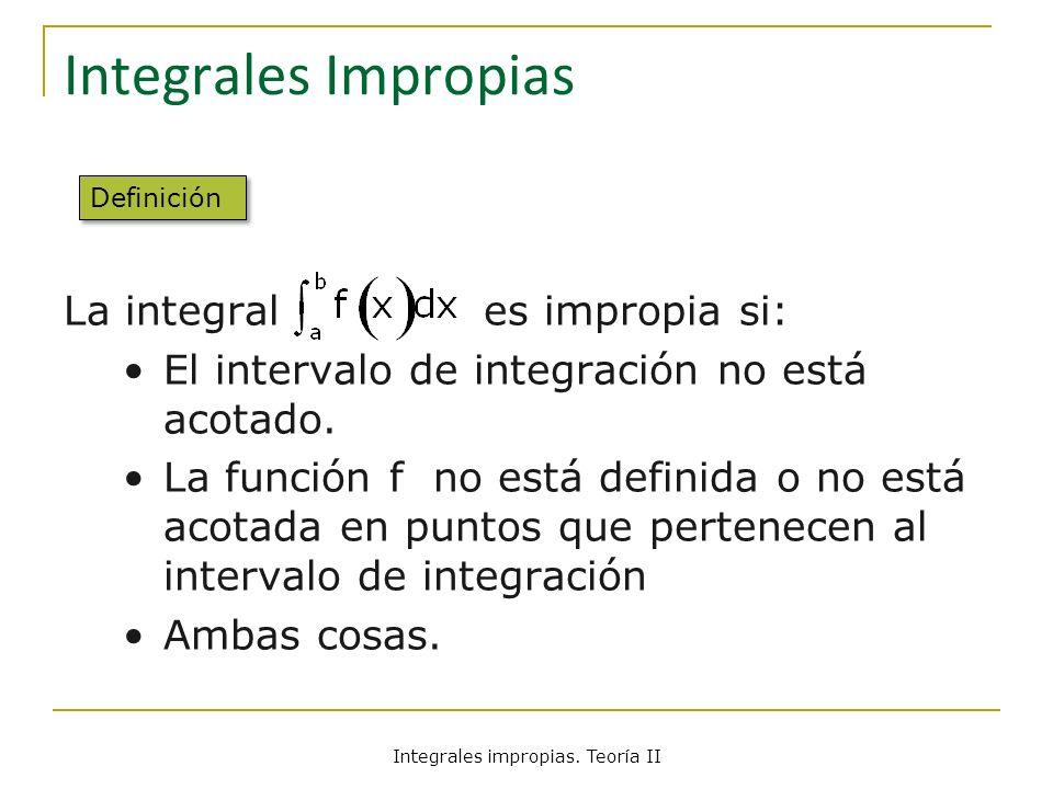 Integrales Impropias La integral es impropia si: El intervalo de integración no está acotado. La función f no está definida o no está acotada en punto