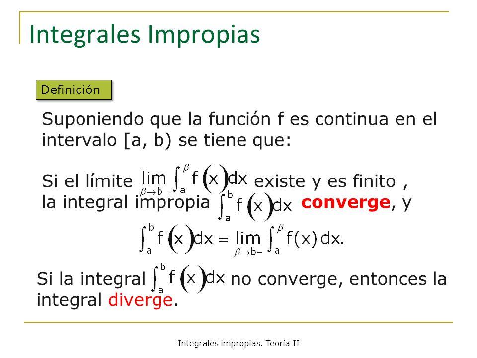 Integrales Impropias Suponiendo que la función f es continua en el intervalo [a, b) se tiene que: Si el límite existe y es finito, la integral impropi