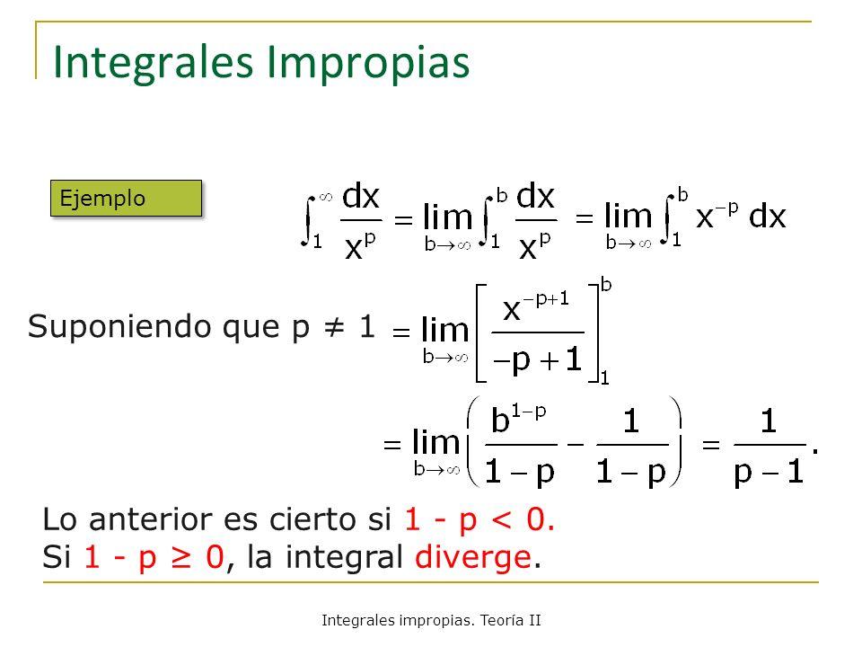 Integrales Impropias Lo anterior es cierto si 1 - p < 0. Si 1 - p 0, la integral diverge. Suponiendo que p 1 Ejemplo Integrales impropias. Teoría II