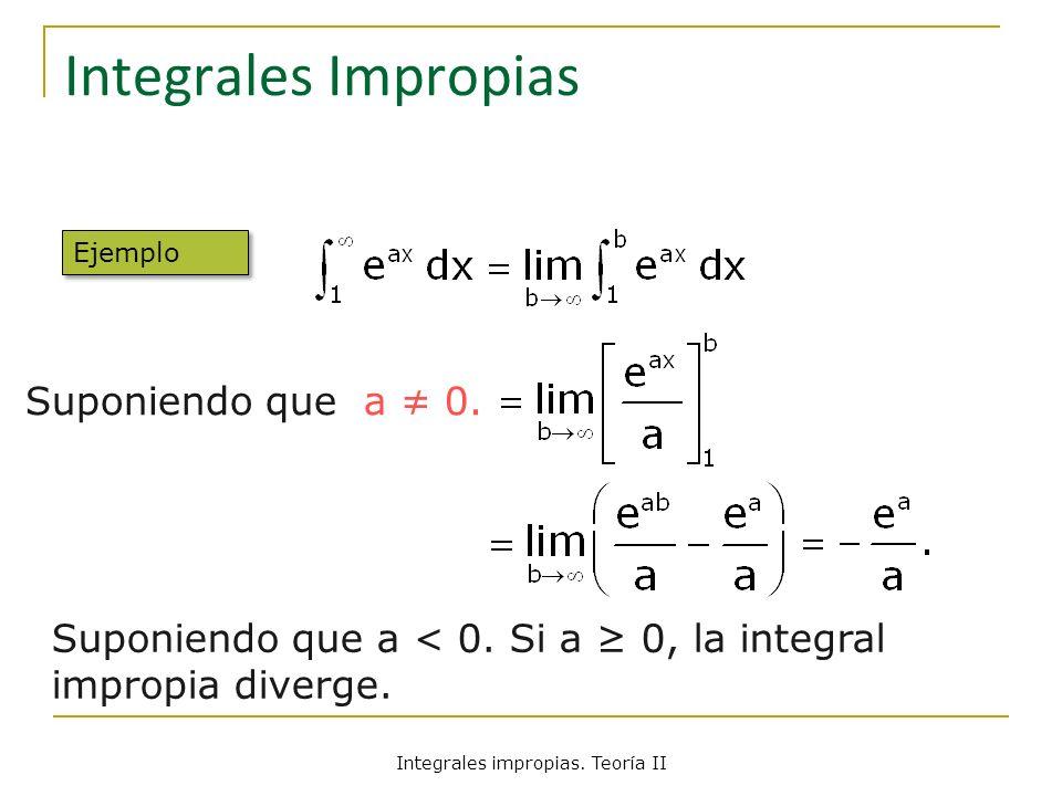 Integrales Impropias Suponiendo que a < 0. Si a 0, la integral impropia diverge. Suponiendo que a 0. Ejemplo Integrales impropias. Teoría II