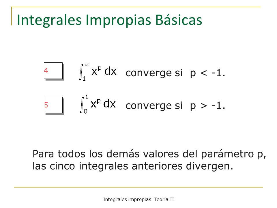 Integrales Impropias Básicas 4 4 converge si p < -1. 5 5 converge si p > -1. Para todos los demás valores del parámetro p, las cinco integrales anteri