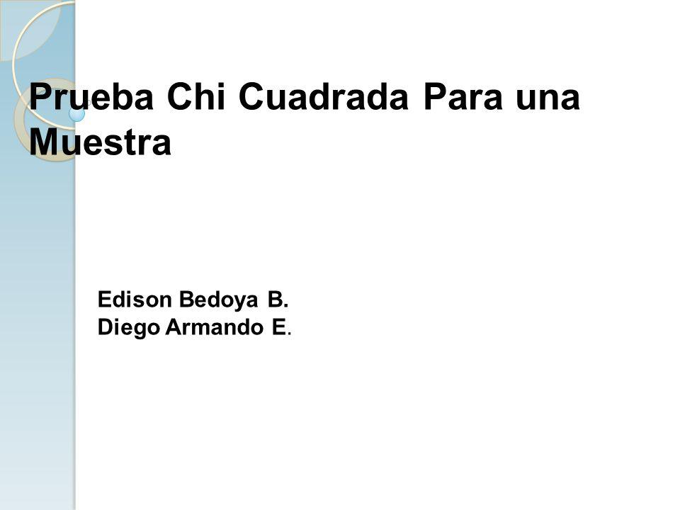 Edison Bedoya B. Diego Armando E. Prueba Chi Cuadrada Para una Muestra