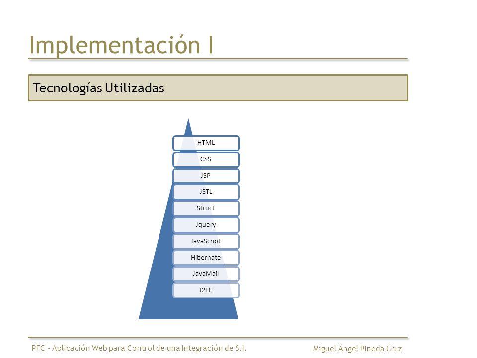 Implementación I Tecnologías Utilizadas HTMLCSSJSPJSTLStructJqueryJavaScriptHibernateJavaMailJ2EE Miguel Ángel Pineda Cruz PFC – Aplicación Web para C