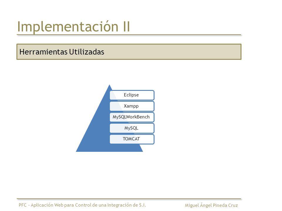 Implementación II Herramientas Utilizadas EclipseXamppMySQLWorkBenchMySQLTOMCAT Miguel Ángel Pineda Cruz PFC – Aplicación Web para Control de una Inte