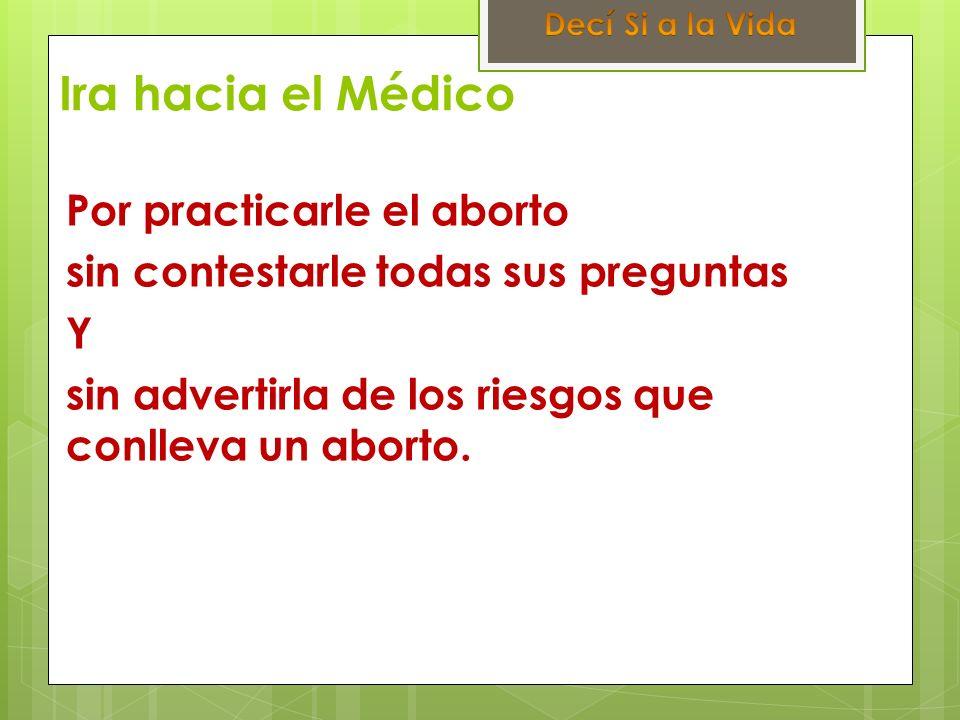 Ira hacia el Médico Por practicarle el aborto sin contestarle todas sus preguntas Y sin advertirla de los riesgos que conlleva un aborto.