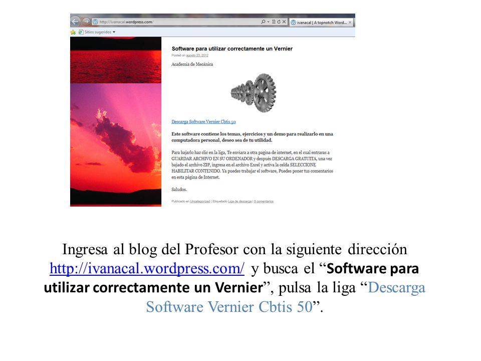 Ingresa al blog del Profesor con la siguiente dirección http://ivanacal.wordpress.com/ y busca el Software para utilizar correctamente un Vernier, pul