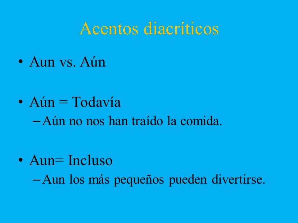 Acentos diacríticos Aun vs. Aún Aún = Todavía –Aún no nos han traído la comida. Aun= Incluso –Aun los más pequeños pueden divertirse.