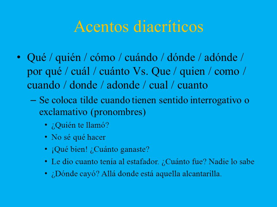 Acentos diacríticos Qué / quién / cómo / cuándo / dónde / adónde / por qué / cuál / cuánto Vs. Que / quien / como / cuando / donde / adonde / cual / c