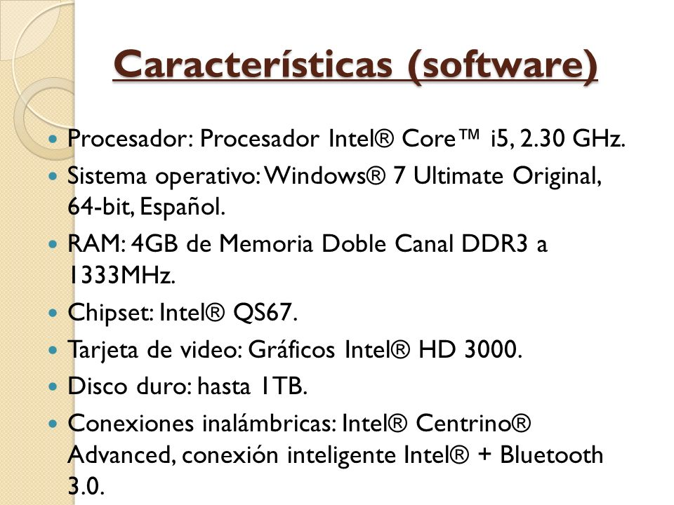 Características (software) Procesador: Procesador Intel® Core i5, 2.30 GHz. Sistema operativo: Windows® 7 Ultimate Original, 64-bit, Español. RAM: 4GB