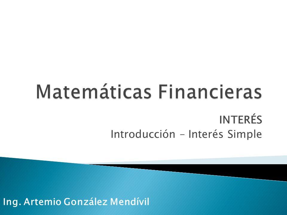 INTERÉS Introducción – Interés Simple Ing. Artemio González Mendívil