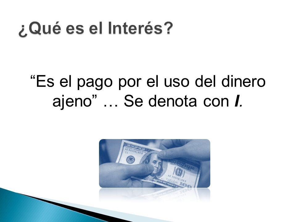Es el pago por el uso del dinero ajeno … Se denota con I.